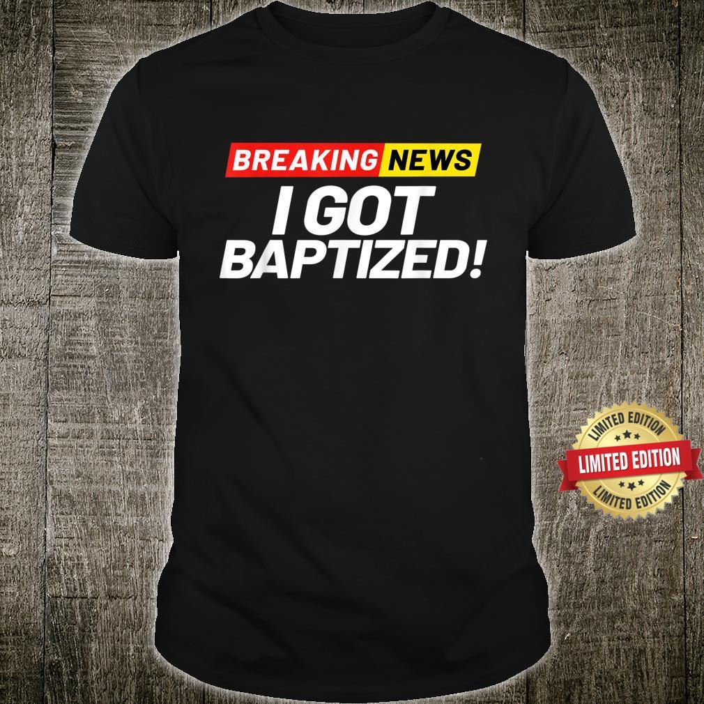 Breaking News I Got Baptized in Christ Christian Baptism Shirt