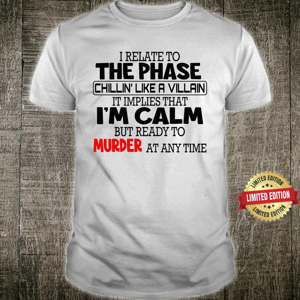 I Relate To The Phase Chillin' Like A Villan It Implies That I'm Calm Shirt