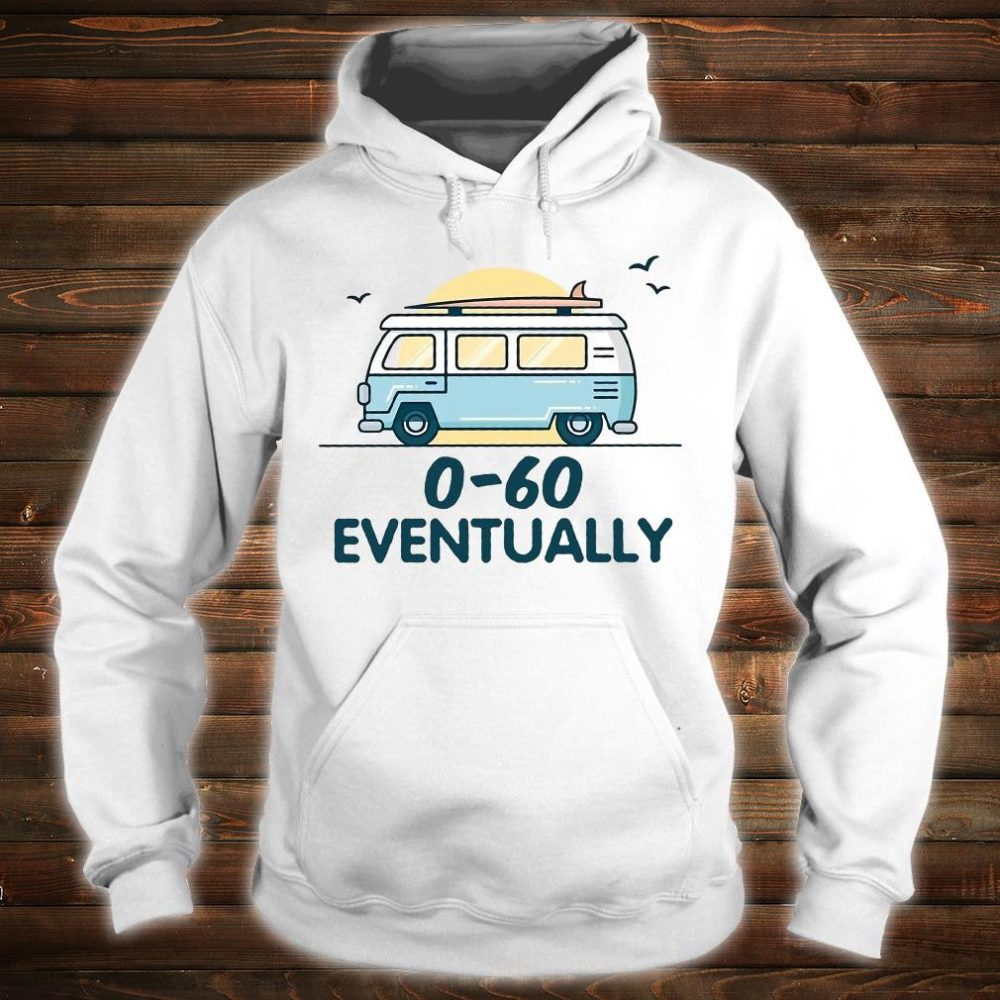 0-60 eventually shirt hoodie