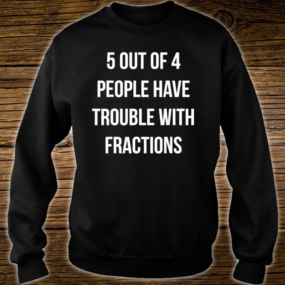 5 out 4 People have trouble with Fractions Shirt sweater