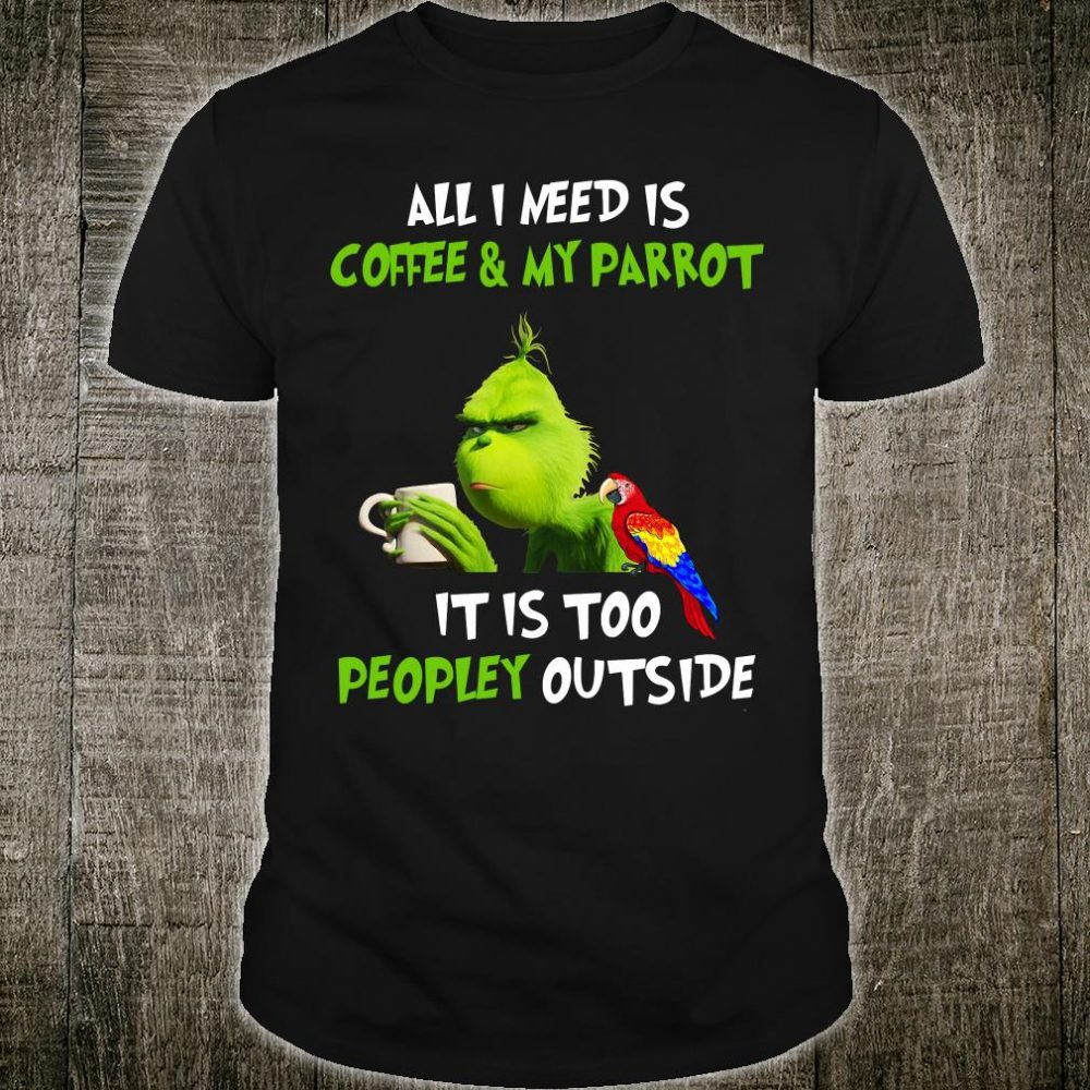 All i need is coffee & my parrot it is too peopley outside shirt