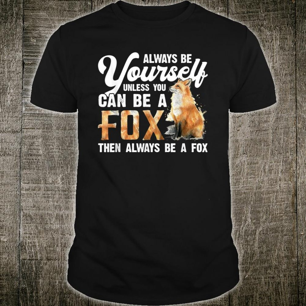 Always Be Yourself Unless You Can Be A Fox Shirt