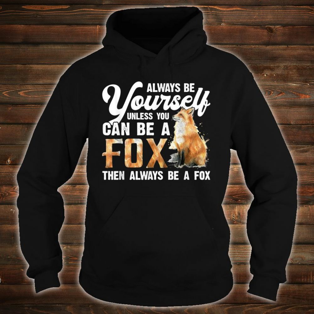 Always Be Yourself Unless You Can Be A Fox Shirt hoodie