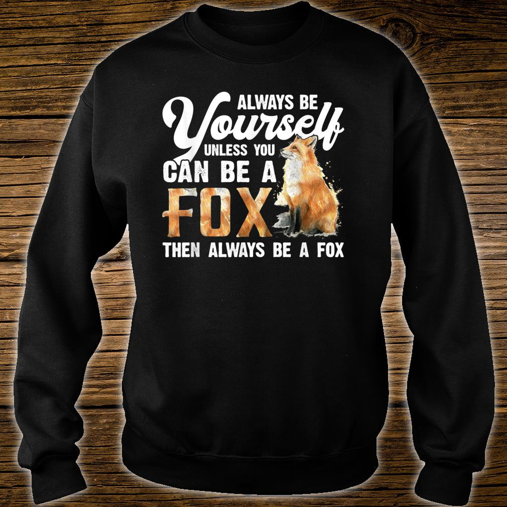 Always Be Yourself Unless You Can Be A Fox Shirt sweater