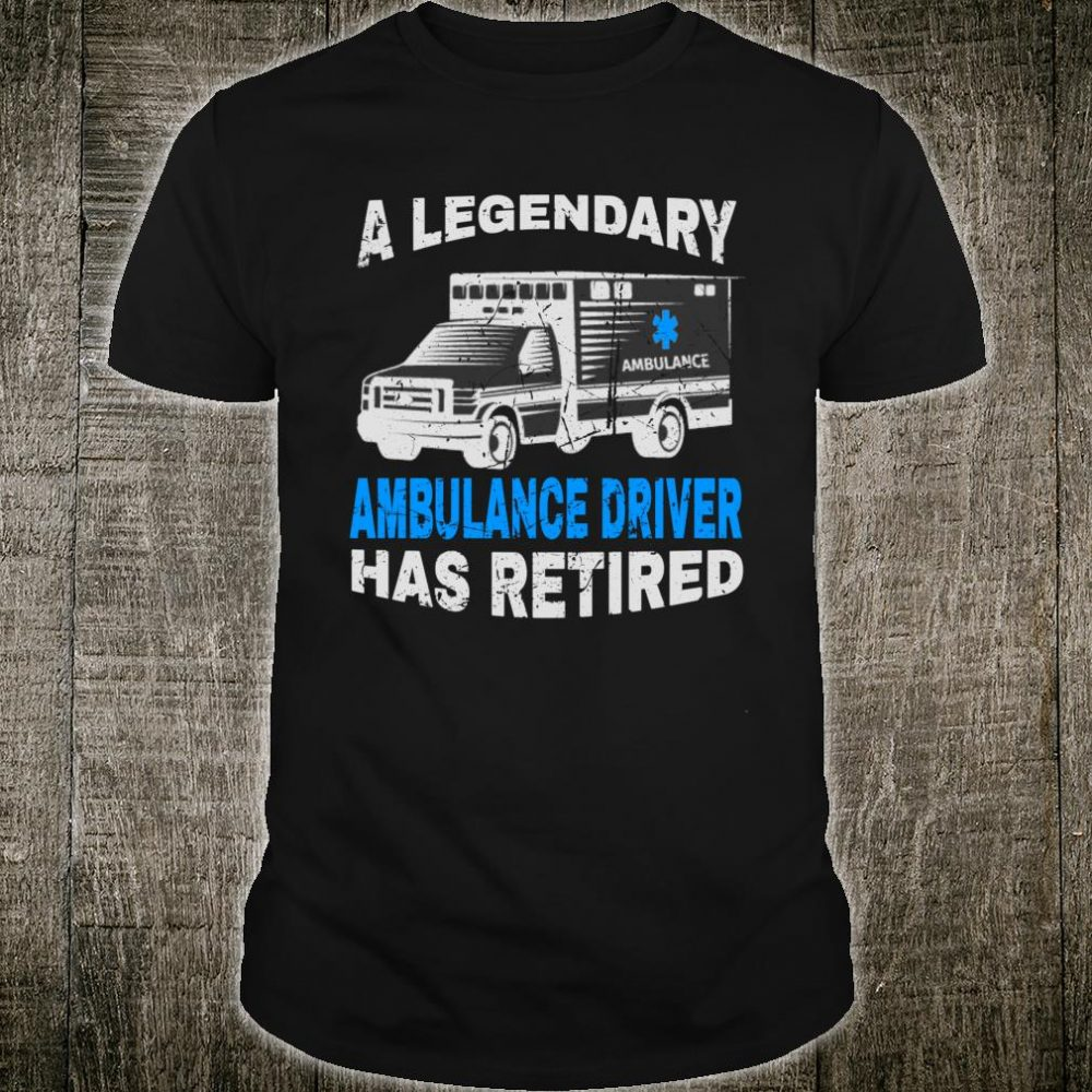 Ambulance Driver The Legendary Has Retired Shirt