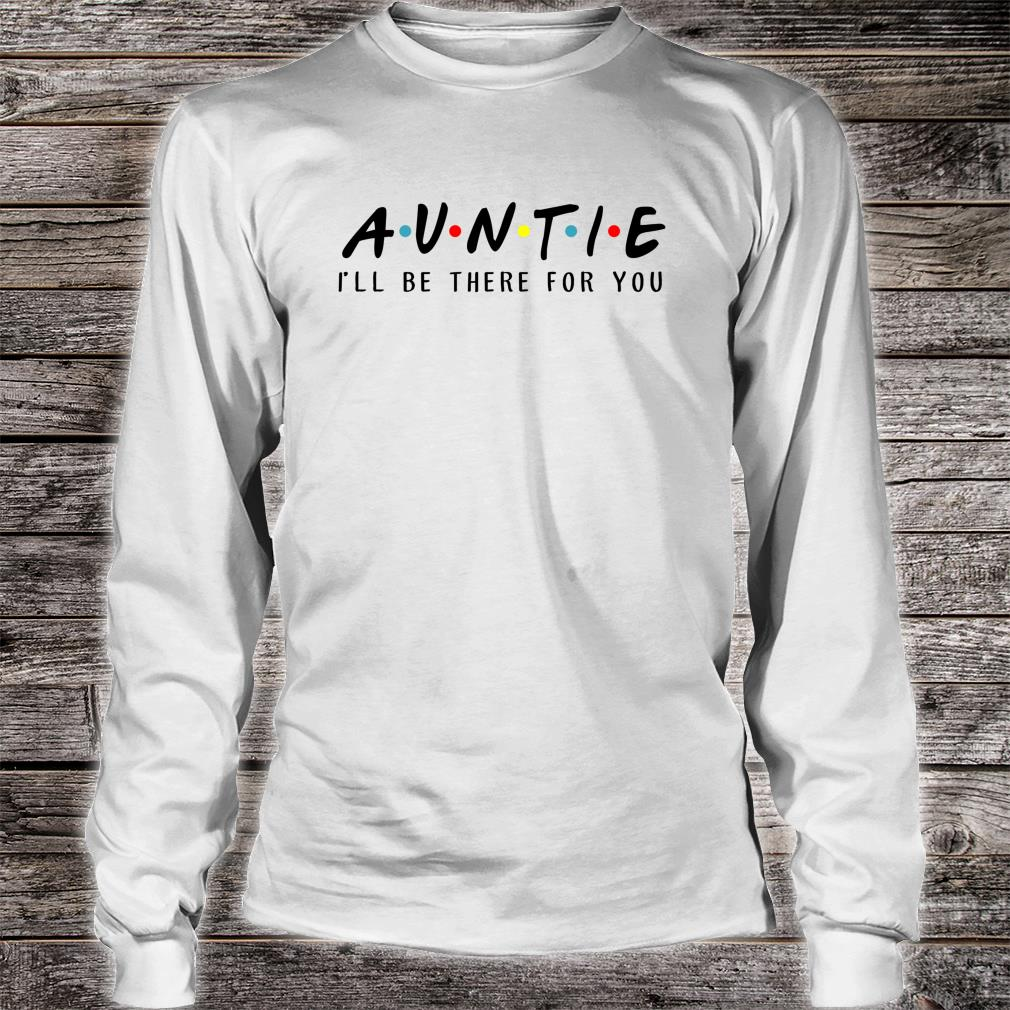 Auntie I'll Be There For You Shirt long sleeved