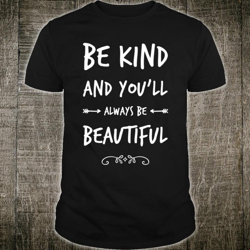 Be Kind And You'll Always Be Beautiful Kindness Quote Shirt