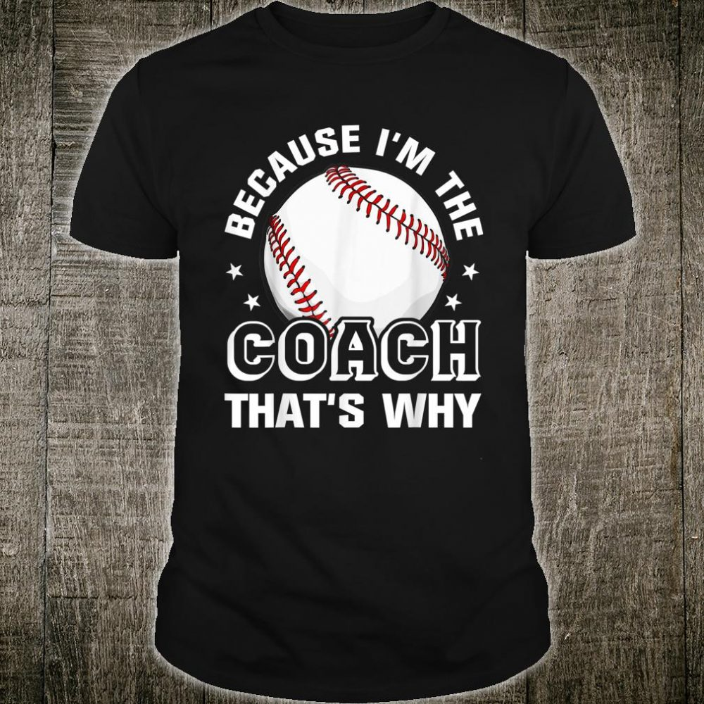 Because I'm The Coach That's Why Shirt