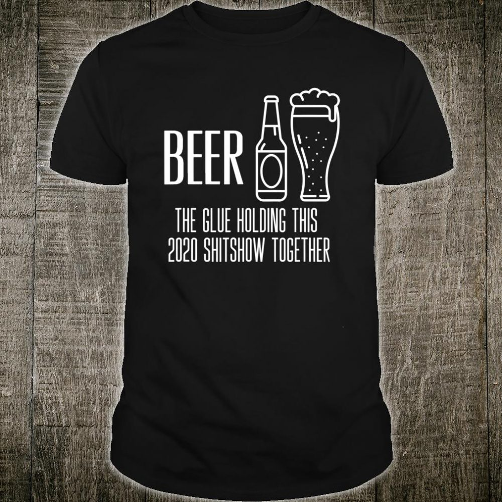 Beer - Glue That Holds This 2020 Shitshow Together Shirt
