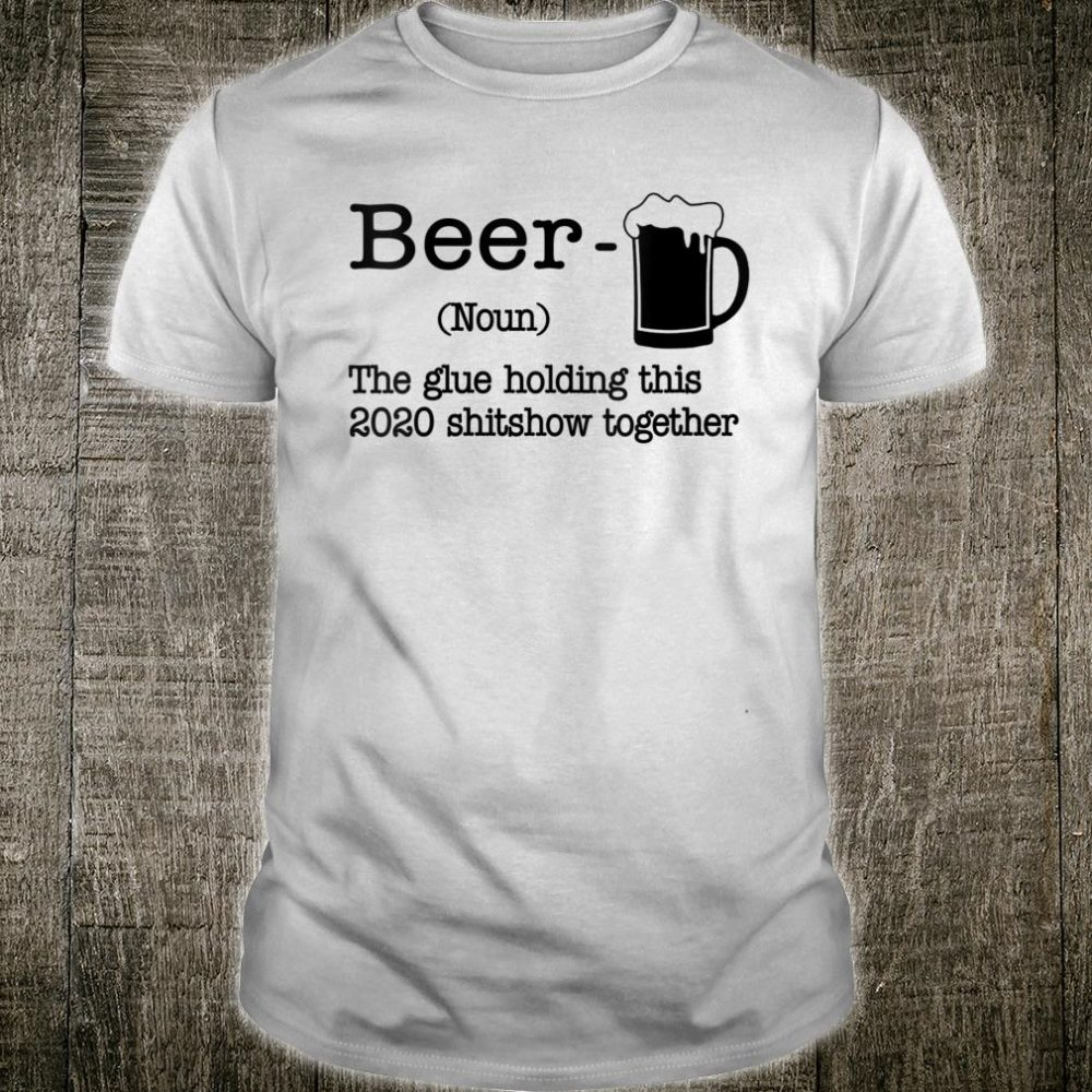 Beer The Glues Holding This 2020 Shitshow Together Humor Shirt