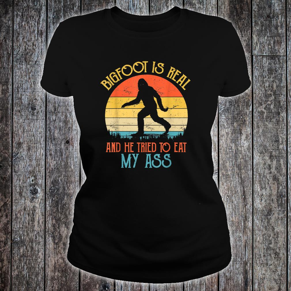 Bigfoot is Real And He Tried to Eat My Ass Shirt ladies tee