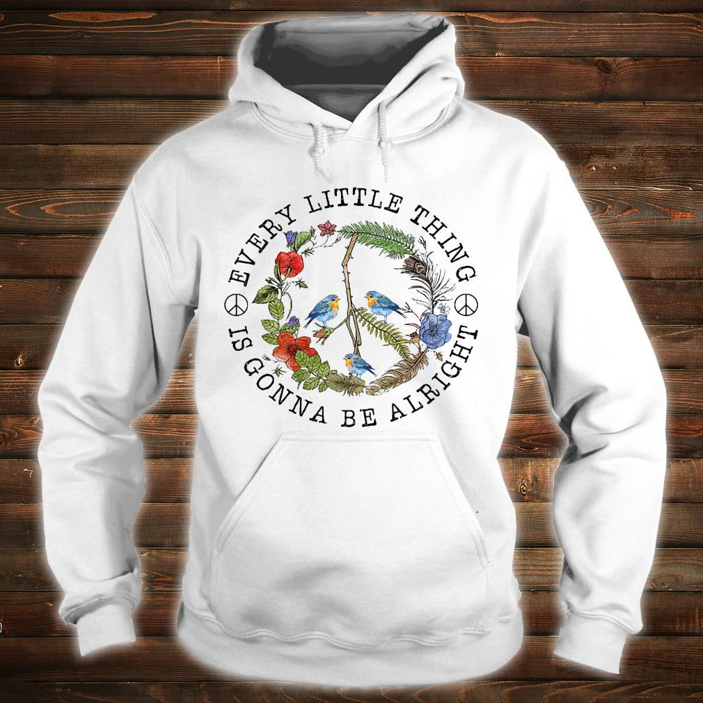 Bird every little thing is gonna be alright shirt hoodie