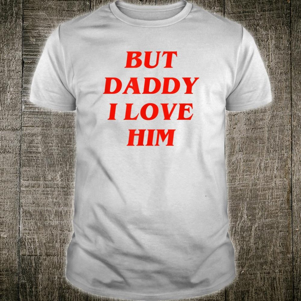 But Daddy I Love Him Shirt