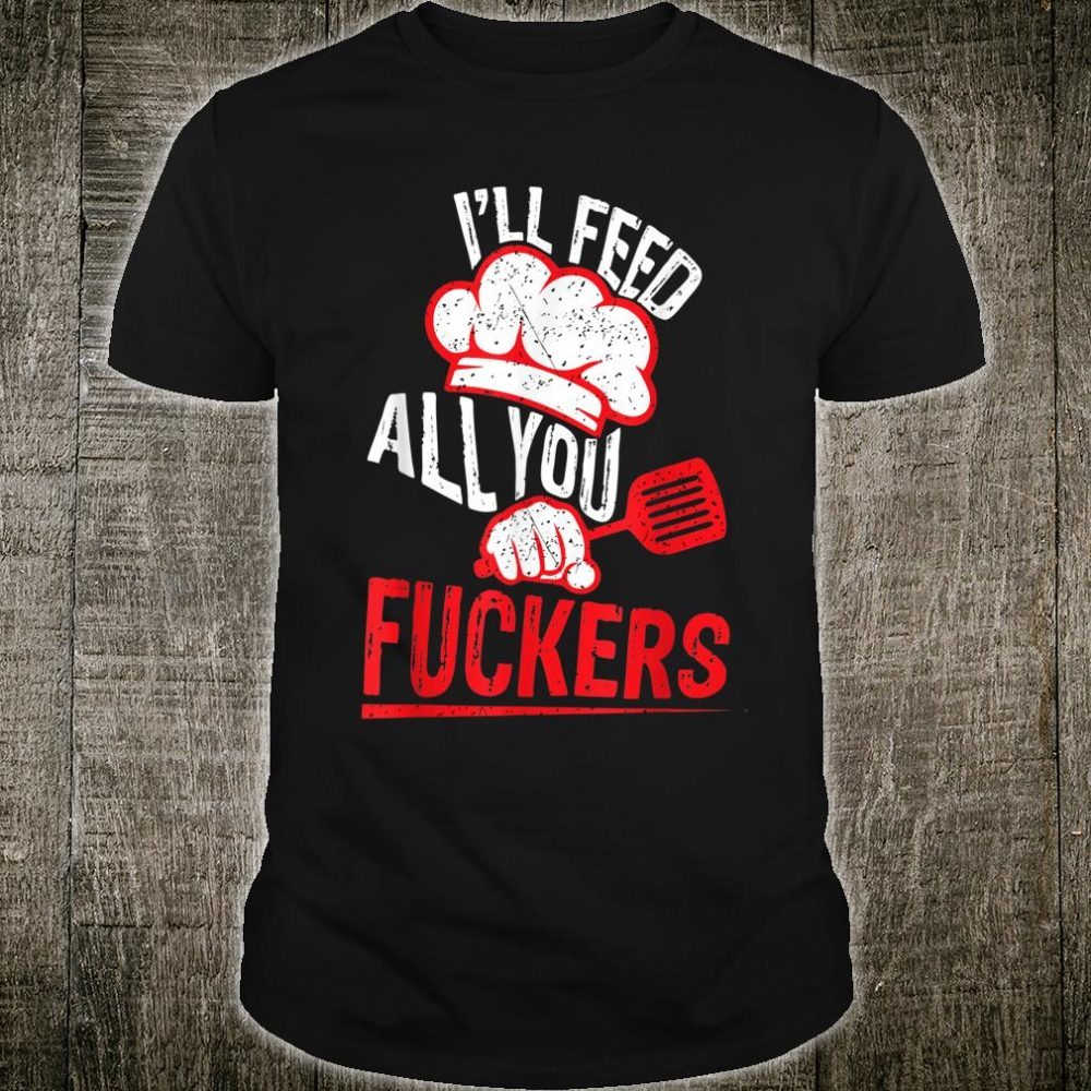Dad Chef Joke I'll Feed All You Fuckers Cook Shirt