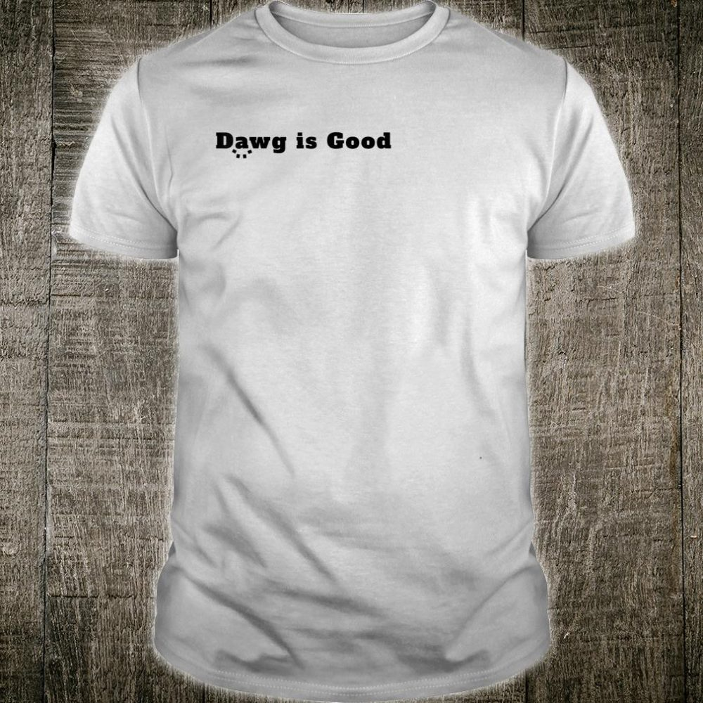 Dawg is Good Shirt