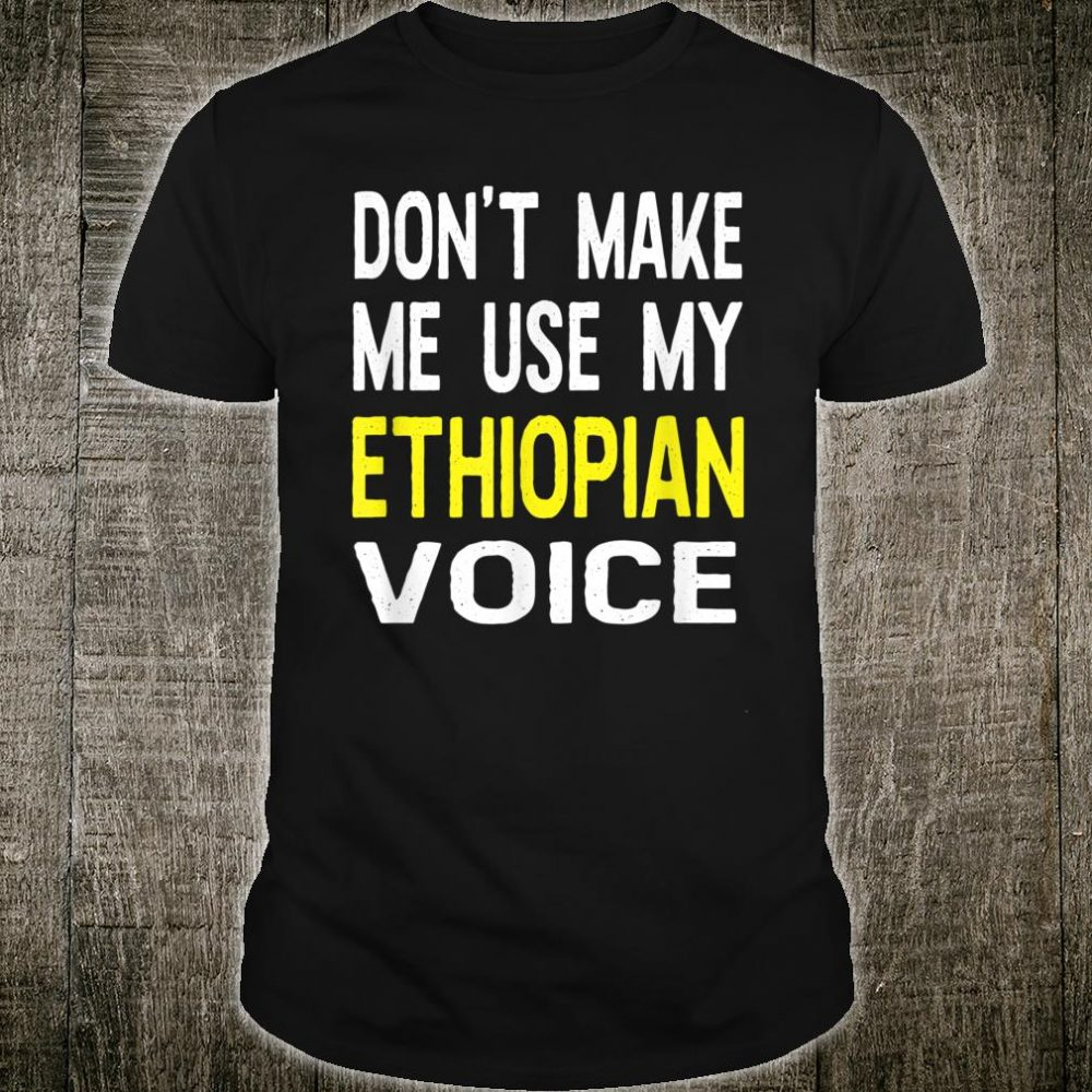 Don't Make Me Use My Ethiopian Voice Shirt