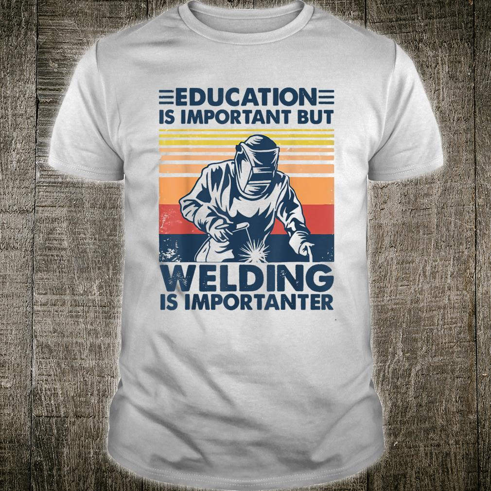 Education Is Important But Welding Is Importanter Shirt