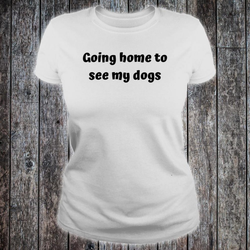 Home to see my dogs Shirt ladies tee