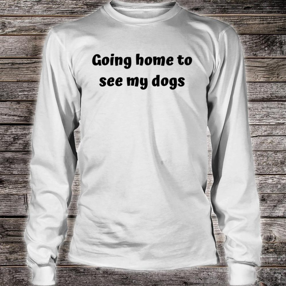 Home to see my dogs Shirt long sleeved