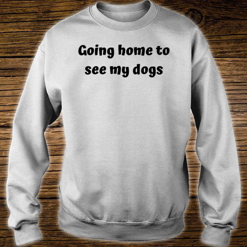 Home to see my dogs Shirt sweater