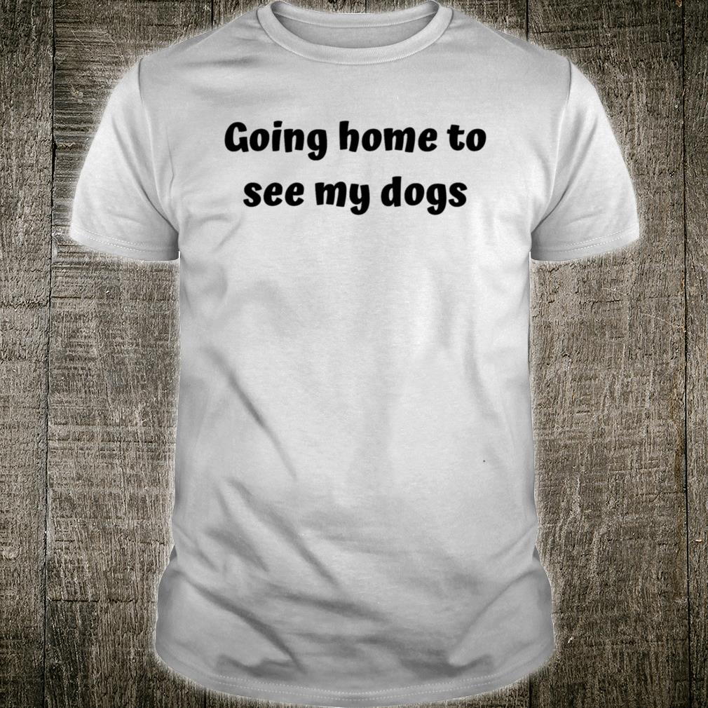 Home to see my dogs Shirt