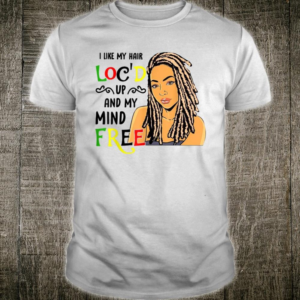 I Like Hair Loc'd Up And My Mind Free Shirt