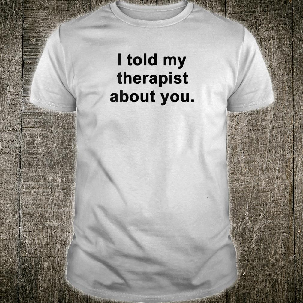 I Told My Therapist About You Shirt