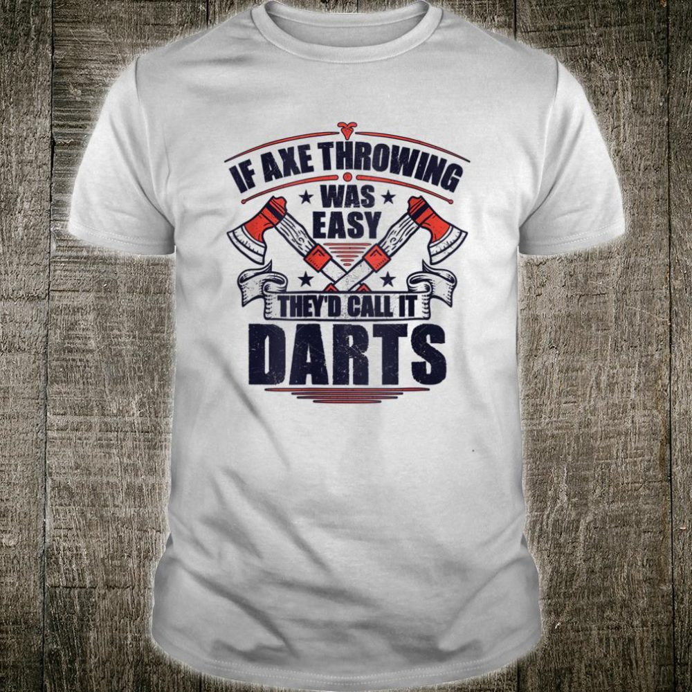 If Axe Throwing Was Easy They'd Call It Darts Shirt