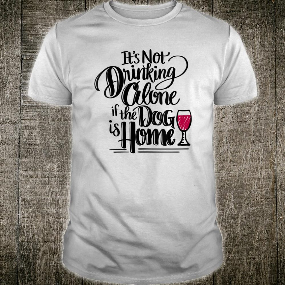 It's Not Drinking Alone If The Dog Is Home Shirt