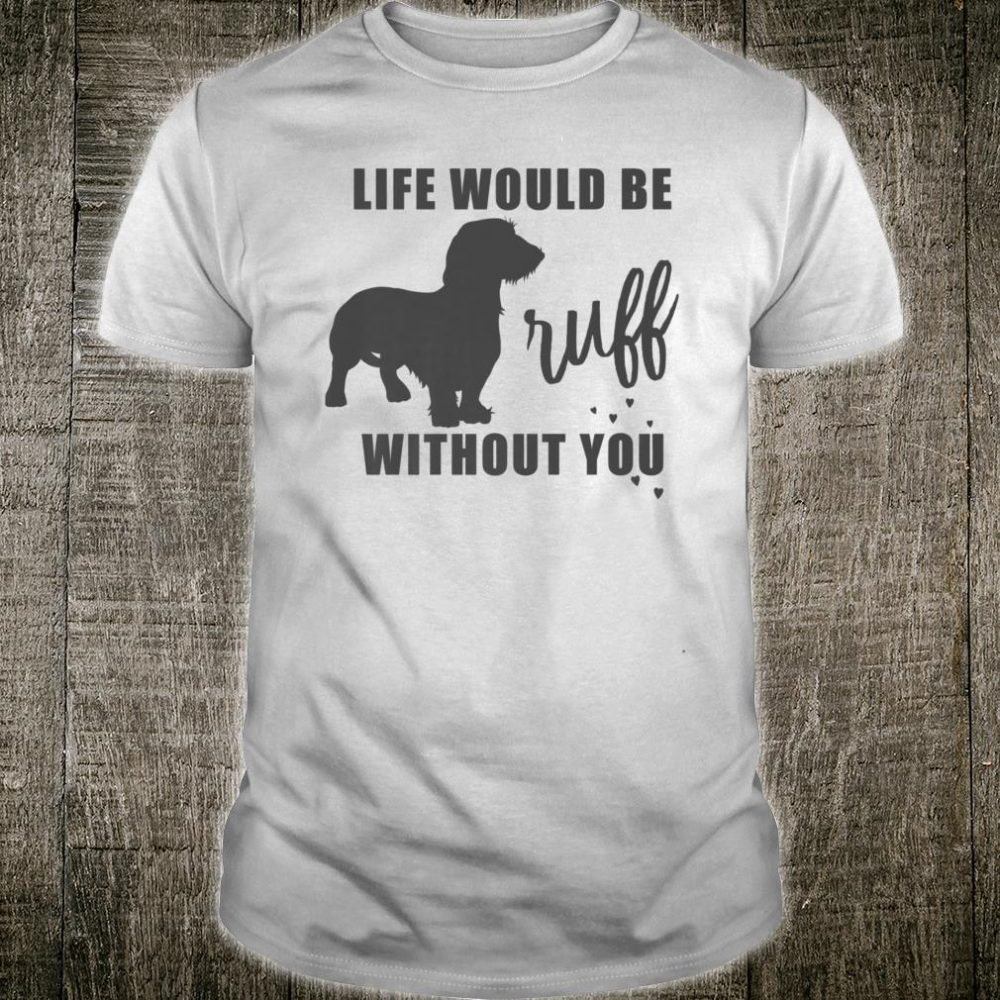 Life Would Be Ruff Without You Wirehaired Dachshund Lovers Shirt