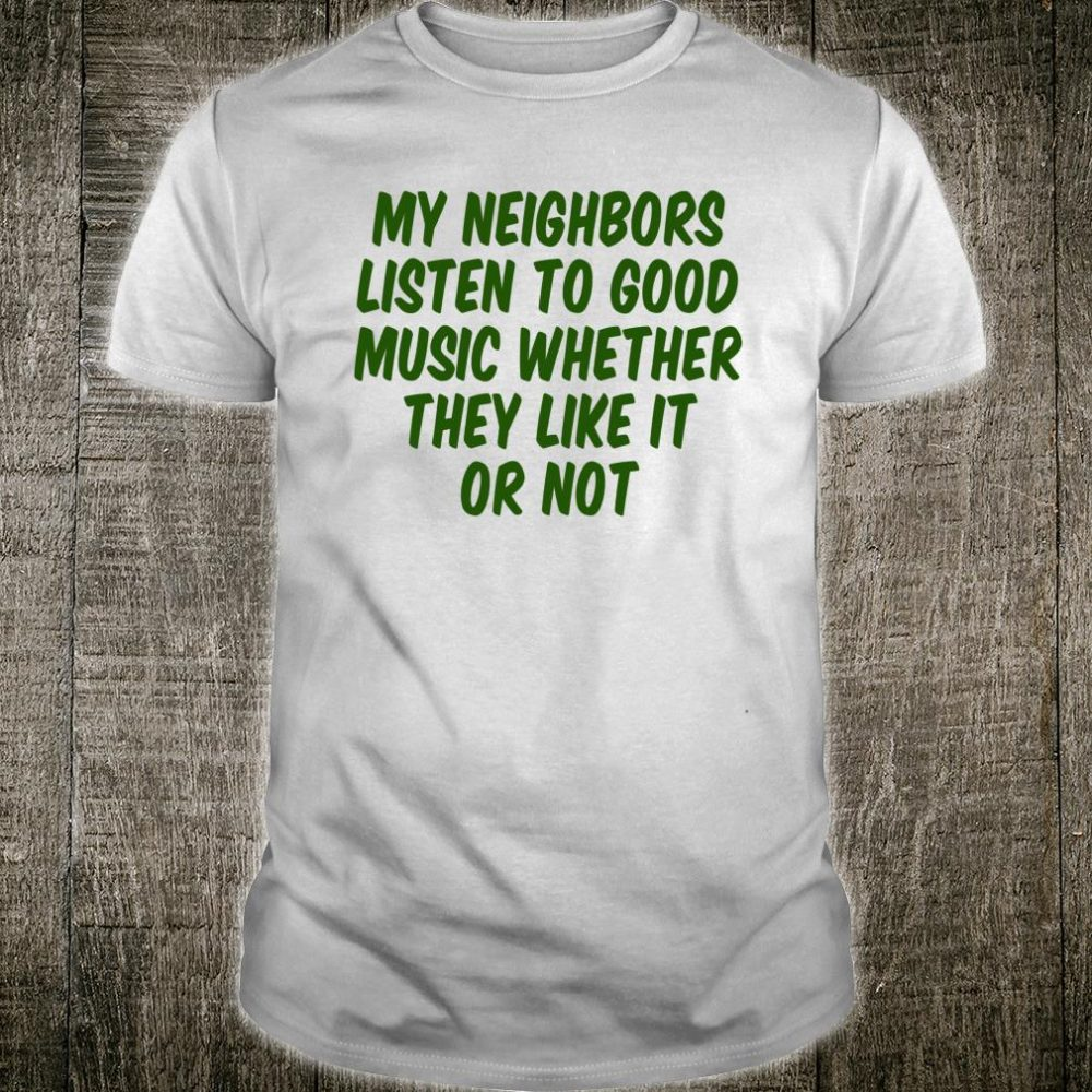 My Neighbors Listen To Good Music Whether They Like It Or Shirt