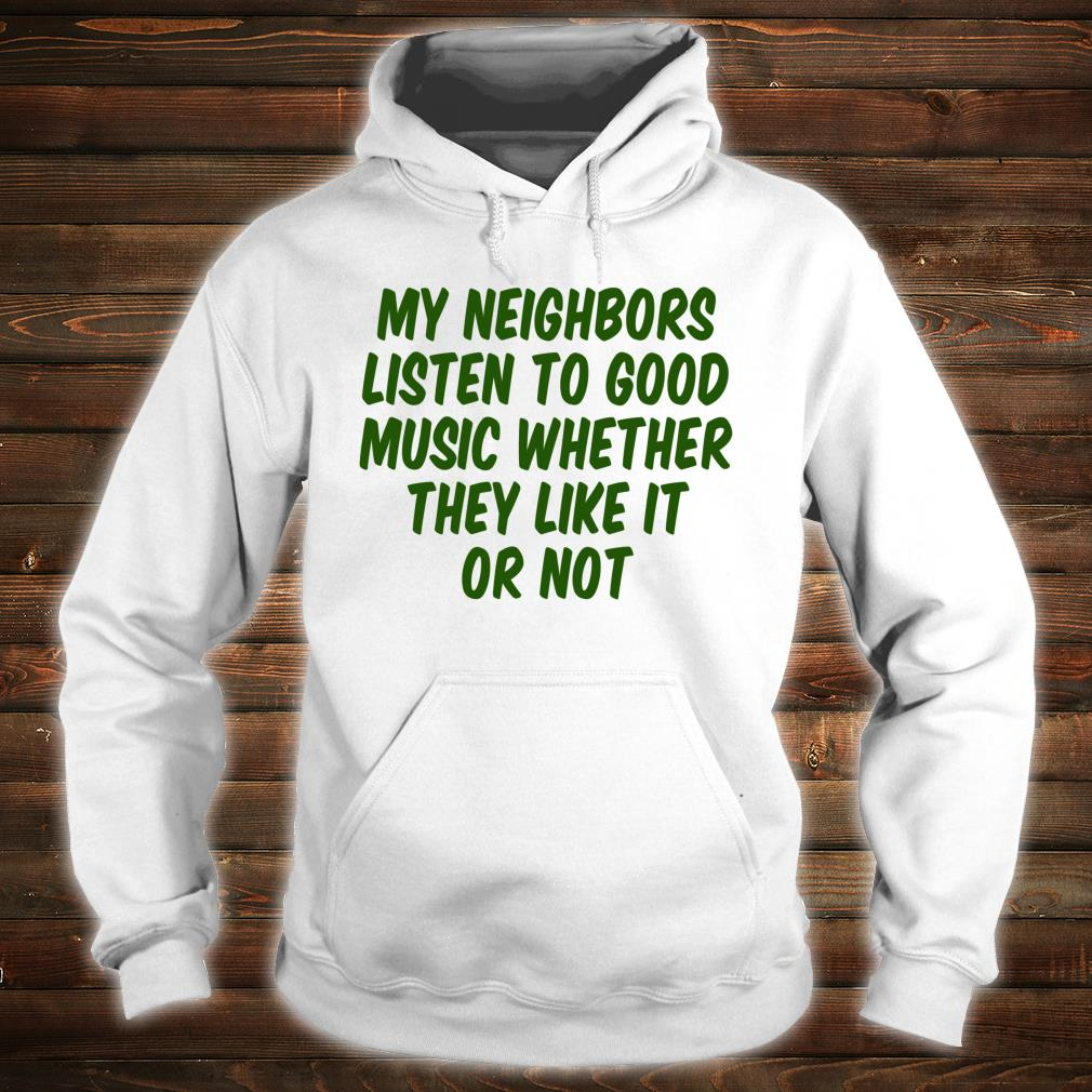 My Neighbors Listen To Good Music Whether They Like It Or Shirt hoodie