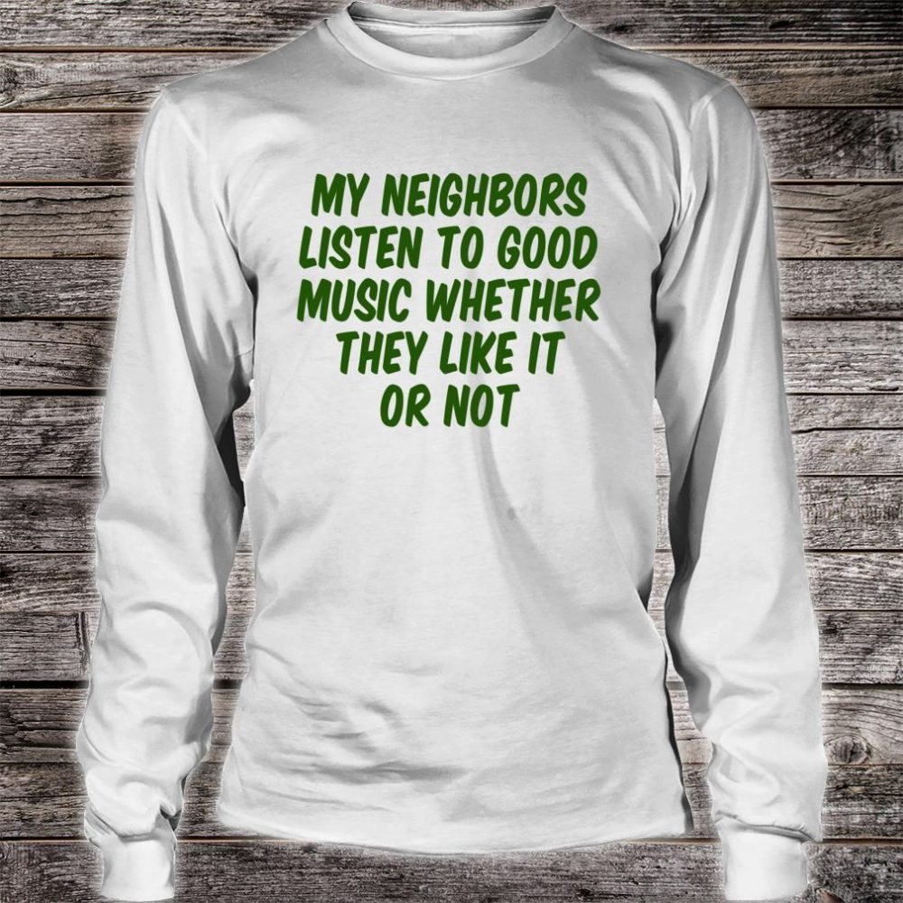 My Neighbors Listen To Good Music Whether They Like It Or Shirt long sleeved