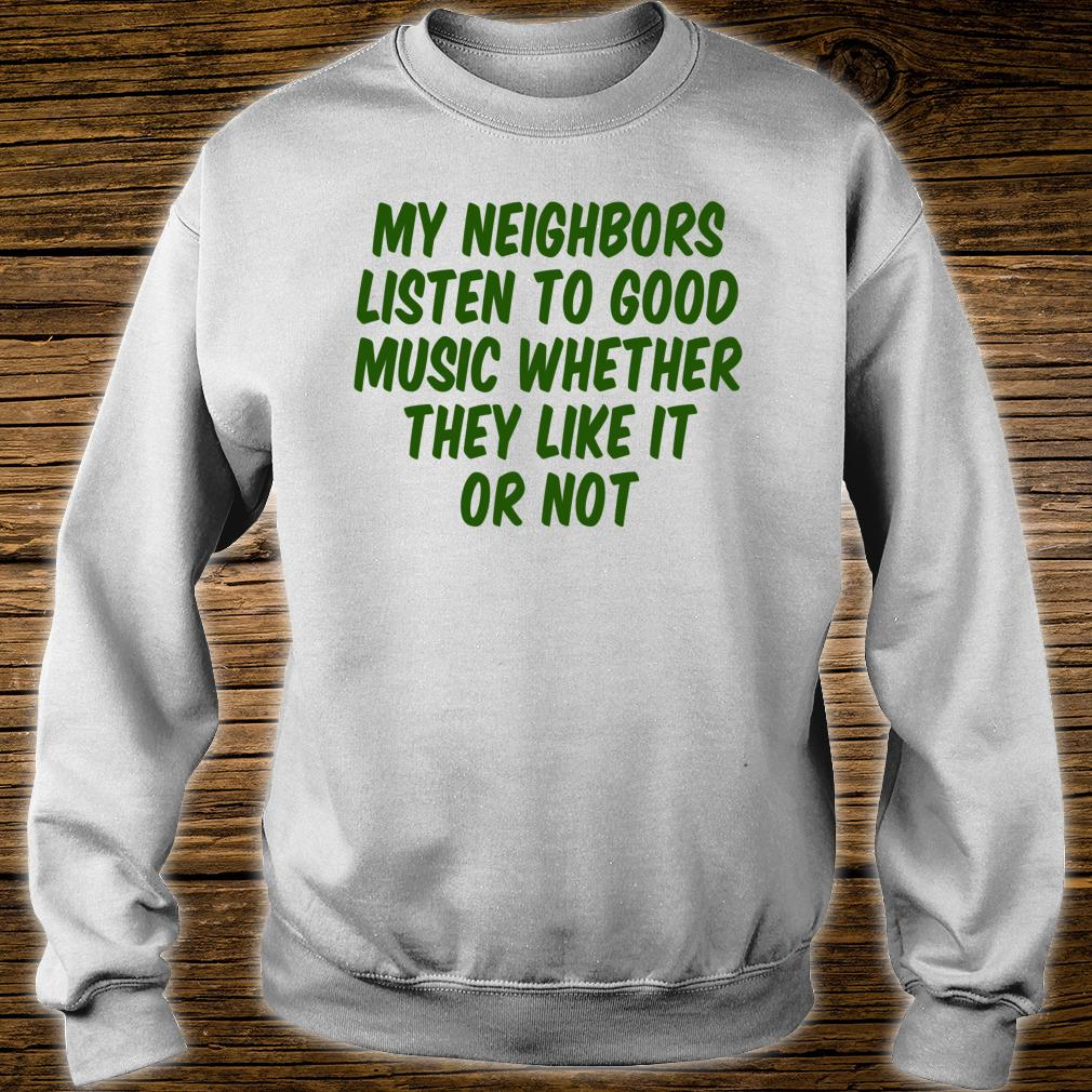 My Neighbors Listen To Good Music Whether They Like It Or Shirt sweater