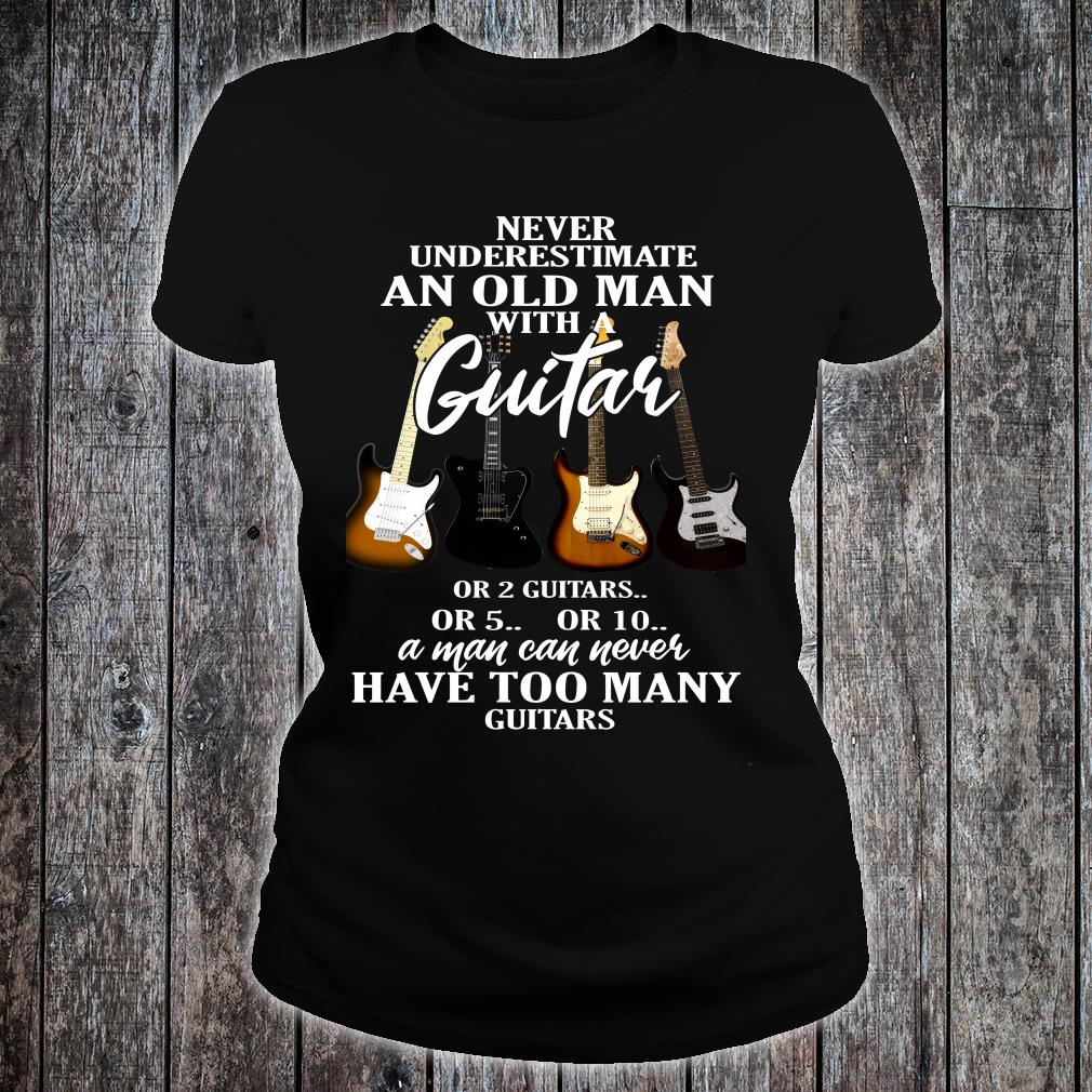 Never Underestimate Old Man with A Guitar or 2 Guitars or 5 or 10 A Man Can Never Have Too Many Guitars shirt ladies tee