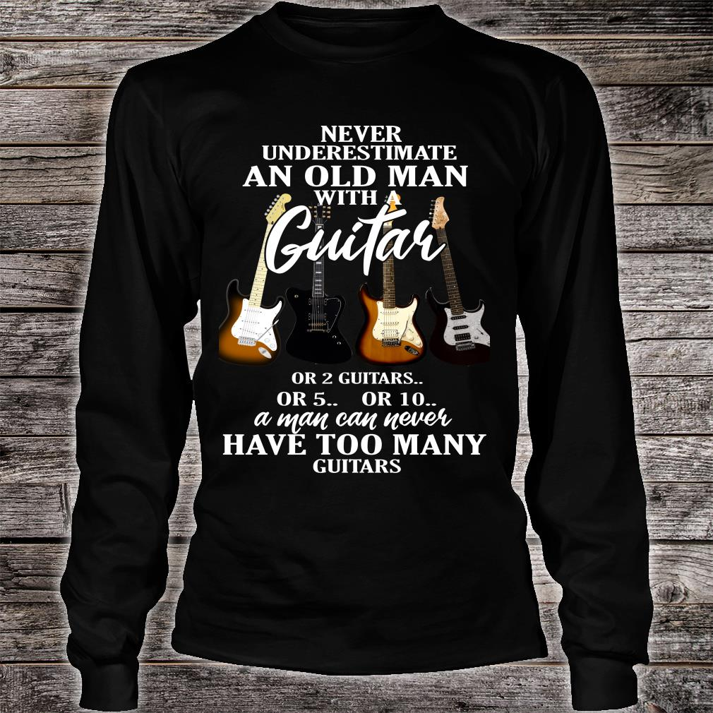 Never Underestimate Old Man with A Guitar or 2 Guitars or 5 or 10 A Man Can Never Have Too Many Guitars shirt Long sleeved
