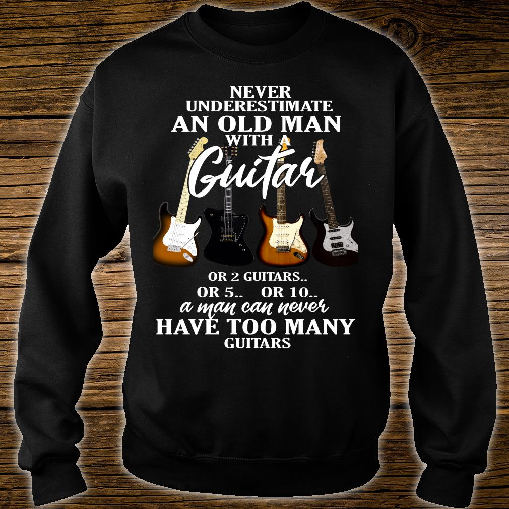 Never Underestimate Old Man with A Guitar or 2 Guitars or 5 or 10 A Man Can Never Have Too Many Guitars shirt sweater