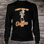 Skeleton Drinking Coffee I Can't Hold My Coffee Shirt long sleeved
