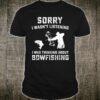 Sorry i Wasn't Listening I Was Thinking about Bowfishing Shirt