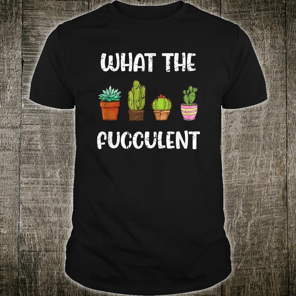 Succulent Cactus Garden What The Fucculent Shirt