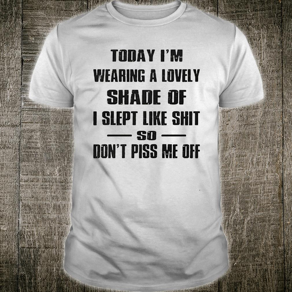 Today I'm wearing a lovely shade of I slept like shit so don't piss me off shirt