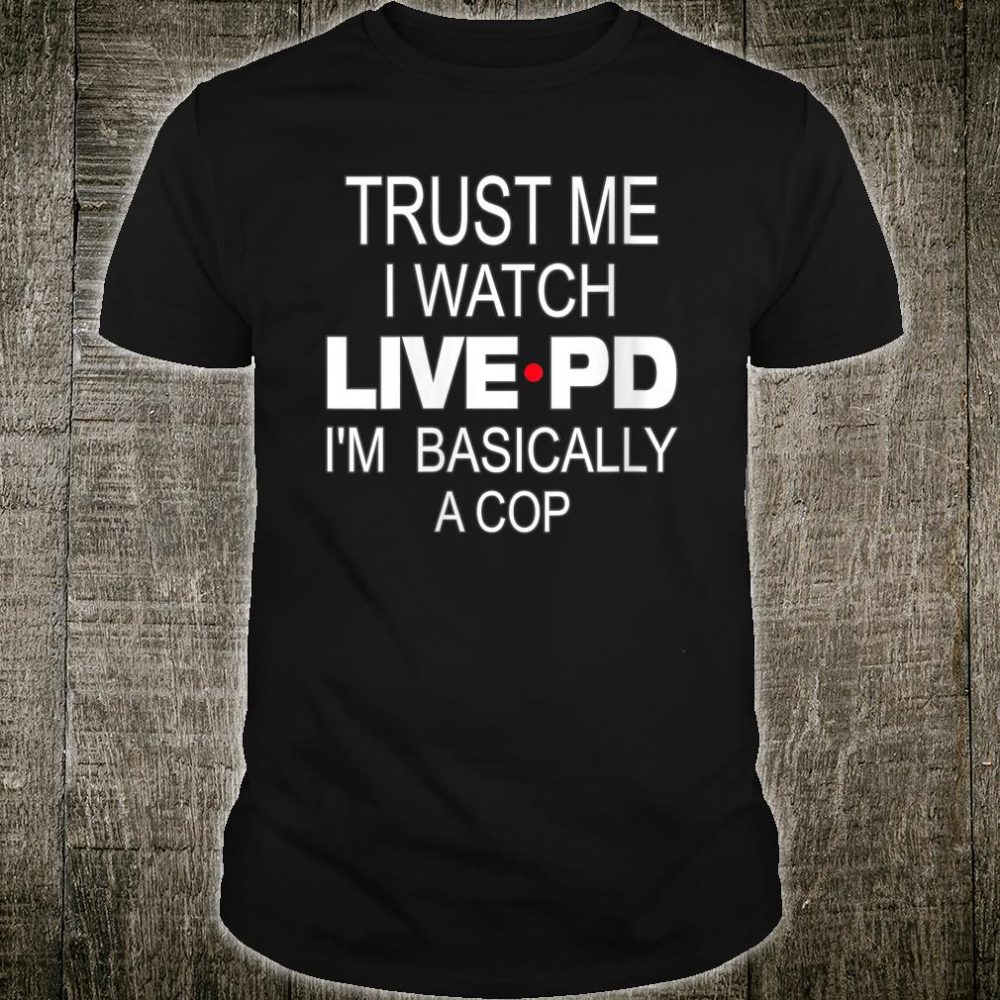 Trust Me I Watch Live P And D I'm Basically A Cop Shirt