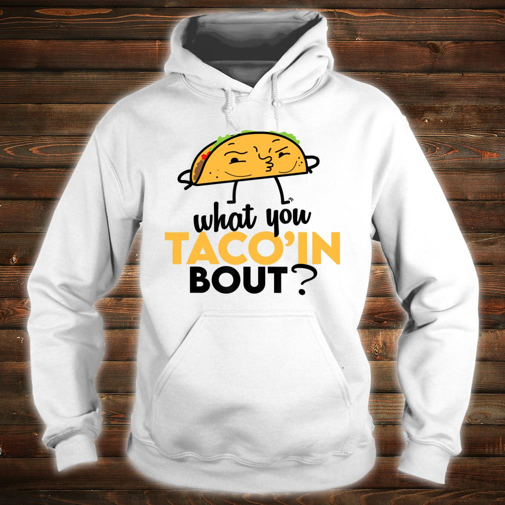 What You Taco'ing About Shirt hoodie