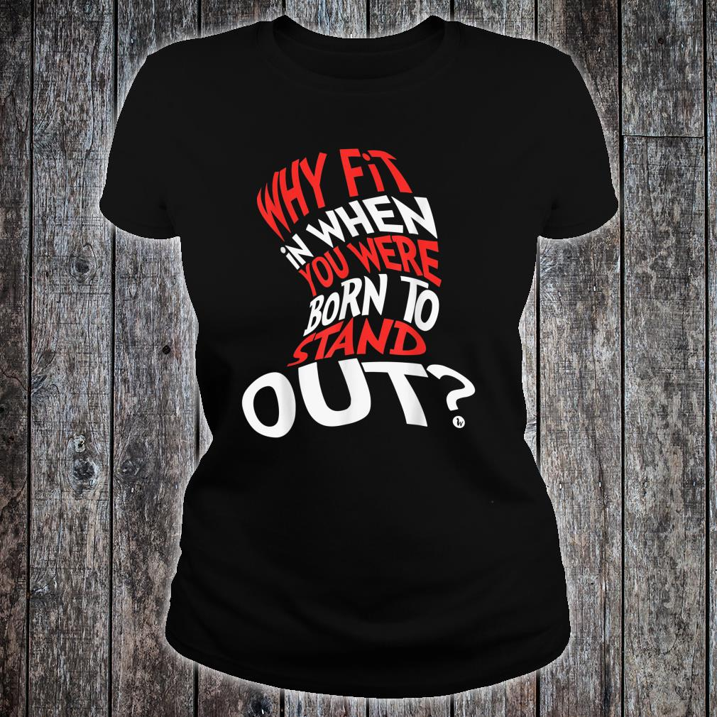 Why Fit In When You Were Born To Stand Out Shirt ladies tee