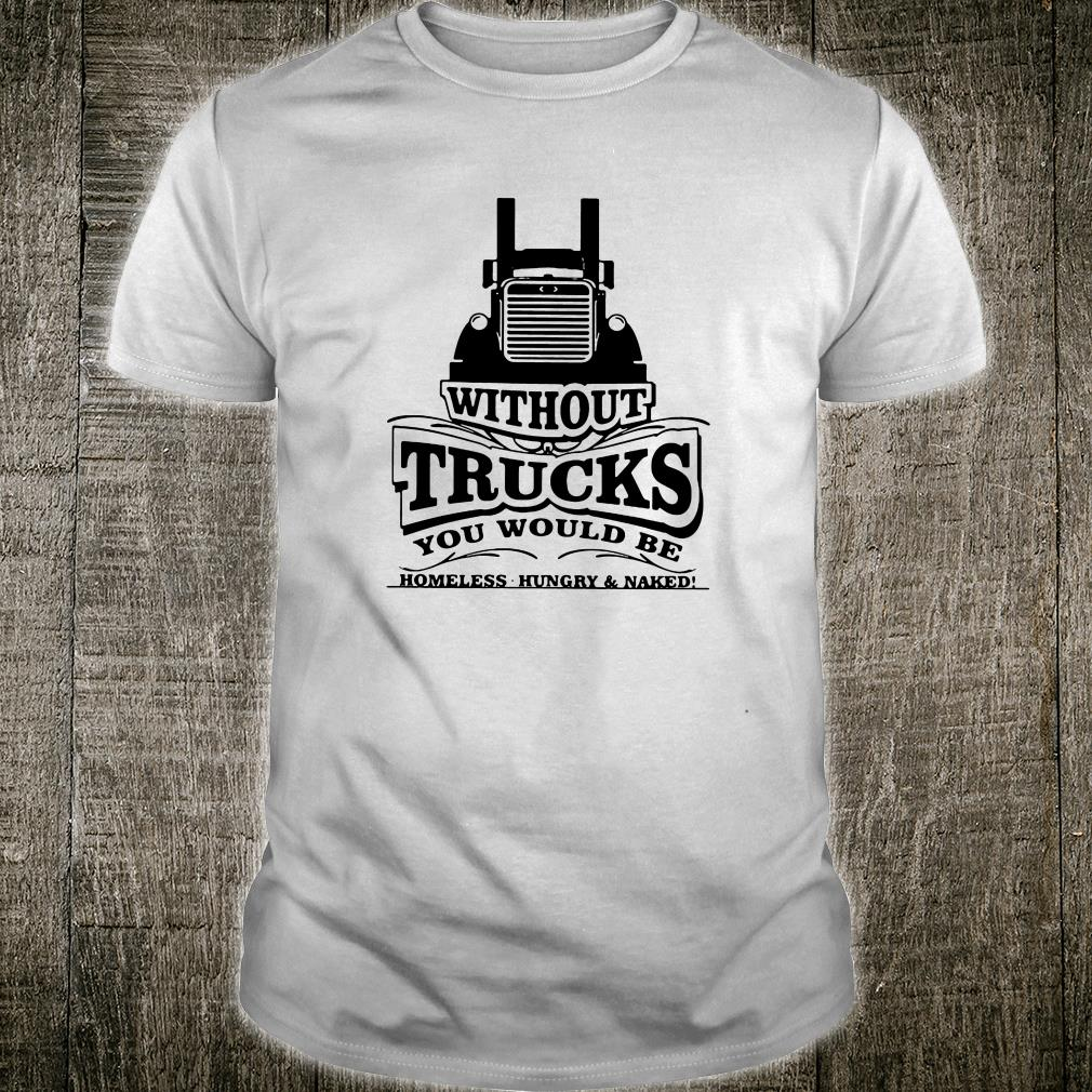 Without trucks you would be homeless hungry & naked shirt