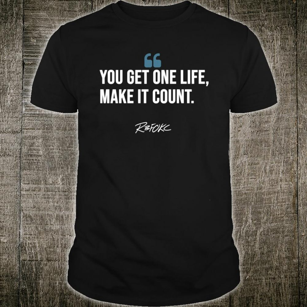 You Get One Life Make It count Shirt