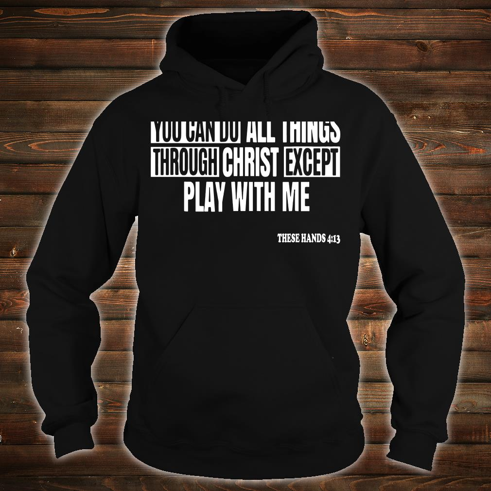 You can do all things through christ except play with me shirt hoodie