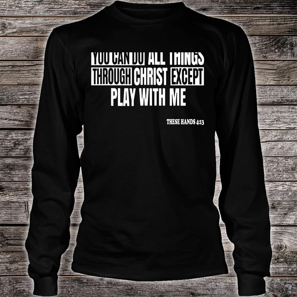 You can do all things through christ except play with me shirt Long sleeved