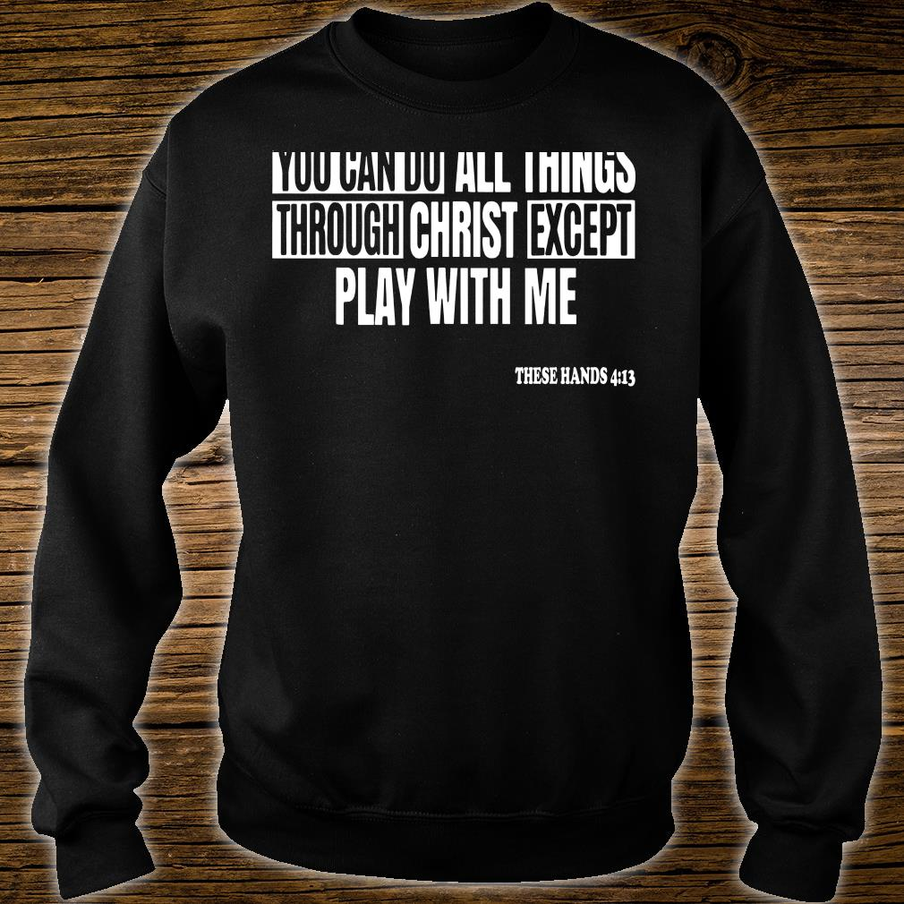 You can do all things through christ except play with me shirt sweater