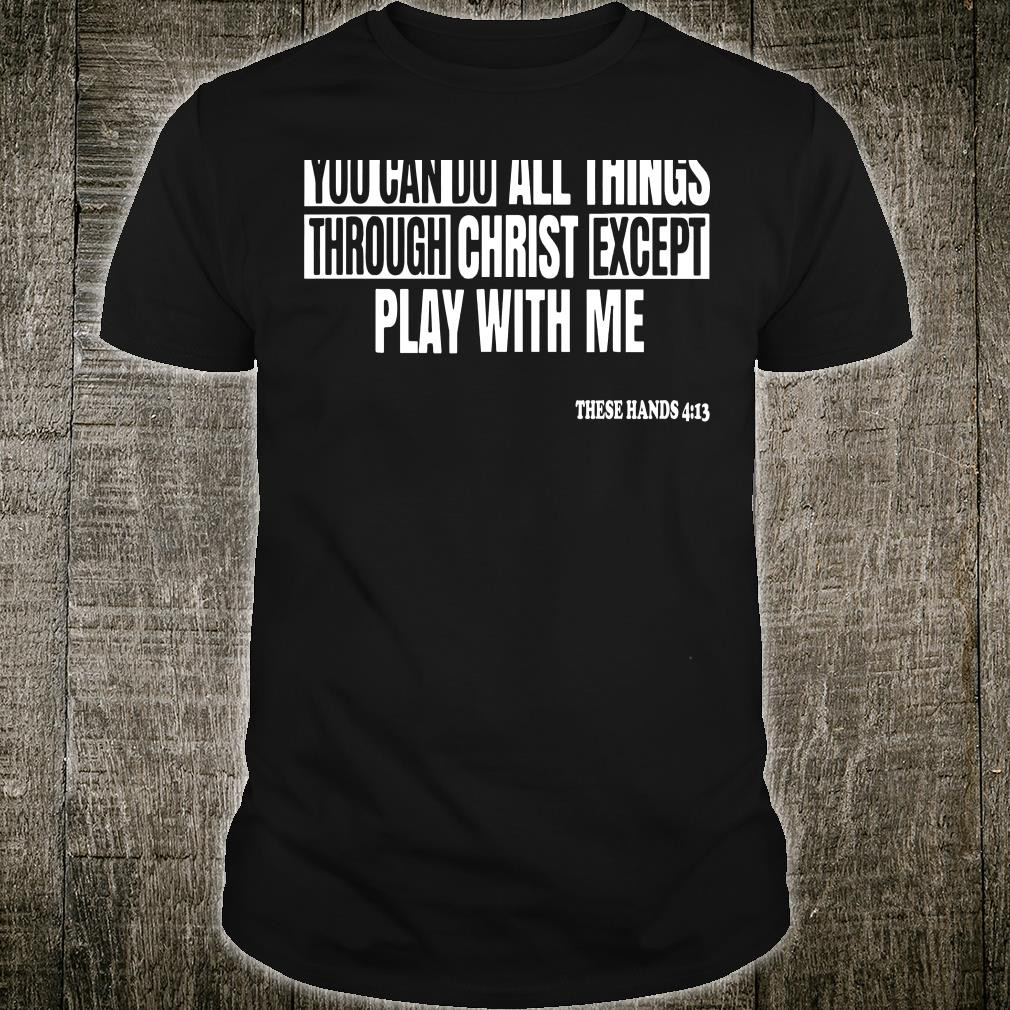 You can do all things through christ except play with me shirt